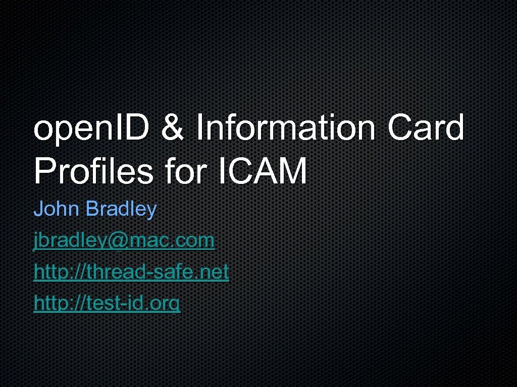 open. ID & Information Card Profiles for ICAM John Bradley jbradley@mac. com http: //thread-safe.