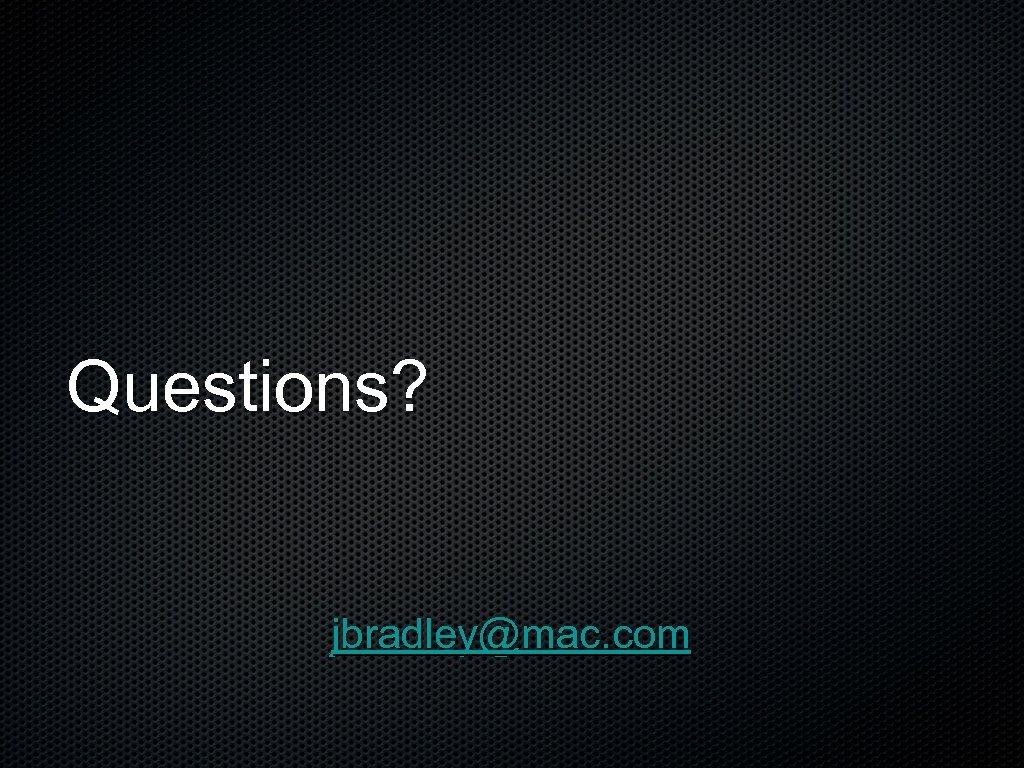 Questions? jbradley@mac. com
