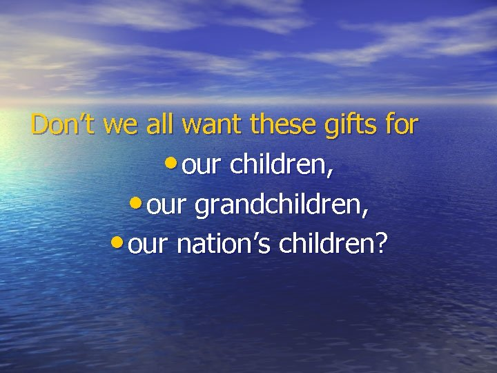 Don't we all want these gifts for • our children, • our grandchildren, •
