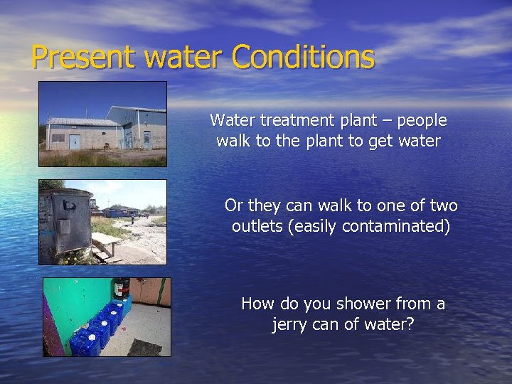 Present water Conditions Water treatment plant – people walk to the plant to get