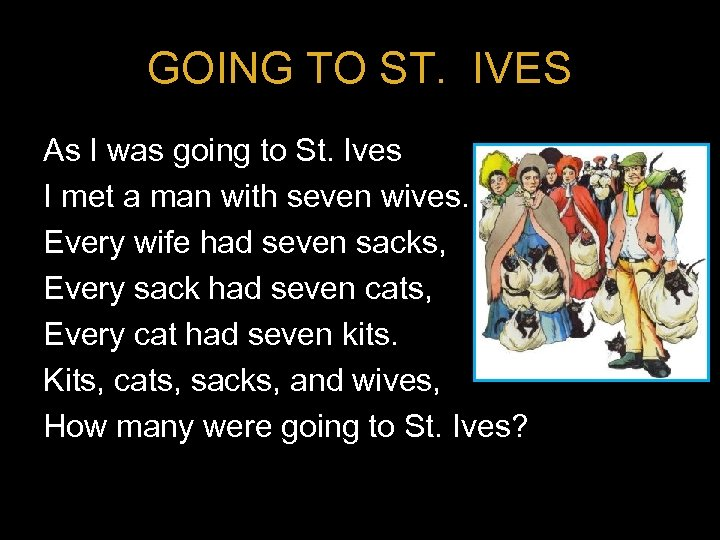 GOING TO ST. IVES As I was going to St. Ives I met a