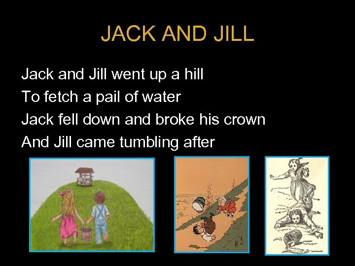 JACK AND JILL Jack and Jill went up a hill To fetch a pail
