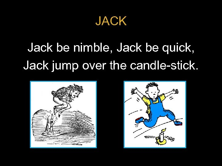 JACK Jack be nimble, Jack be quick, Jack jump over the candle-stick.