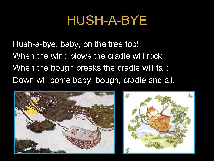 HUSH-A-BYE Hush-a-bye, baby, on the tree top! When the wind blows the cradle will