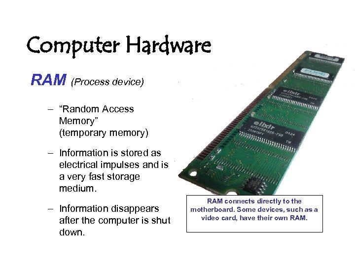 "Computer Hardware RAM (Process device) – ""Random Access Memory"" (temporary memory) – Information is"