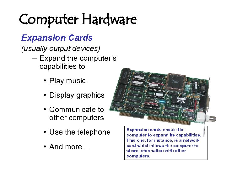 Computer Hardware Expansion Cards (usually output devices) – Expand the computer's capabilities to: •