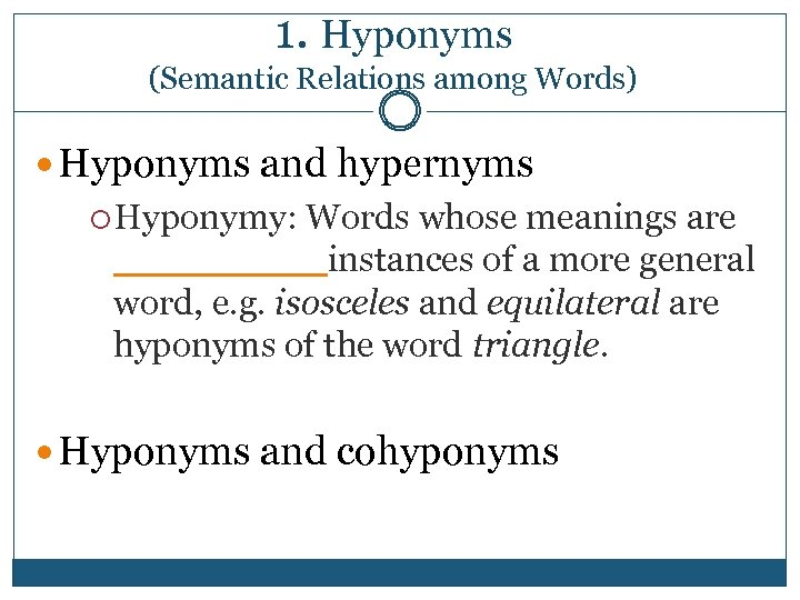 1. Hyponyms (Semantic Relations among Words) Hyponyms and hypernyms Hyponymy: Words whose meanings are