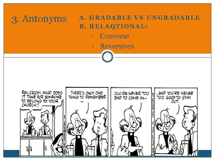 3. Antonyms A. GRADABLE VS UNGRADABLE B. RELAQTIONAL: • • Converse Reversives
