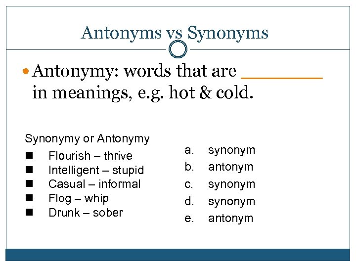 Antonyms vs Synonyms Antonymy: words that are ____ in meanings, e. g. hot &