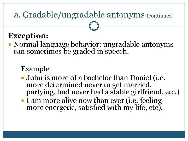 a. Gradable/ungradable antonyms (continued) Exception: Normal language behavior: ungradable antonyms can sometimes be graded