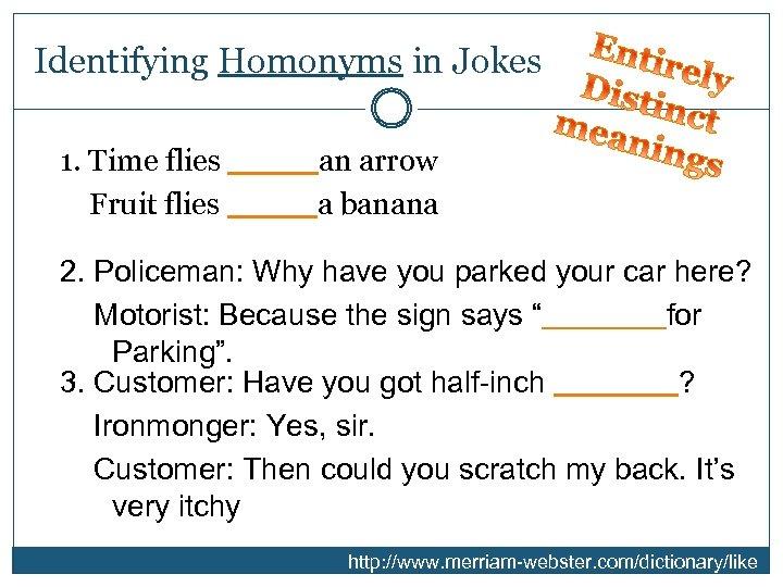 Identifying Homonyms in Jokes 1. Time flies ____ an arrow Fruit flies ____ a