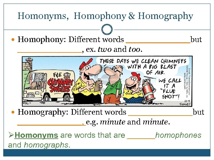 Homonyms, Homophony & Homography Homophony: Different words _______but _______, ex. two and too. Homography: