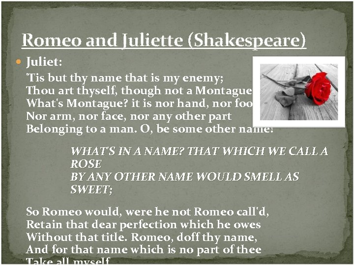 Romeo and Juliette (Shakespeare) Juliet: 'Tis but thy name that is my enemy; Thou