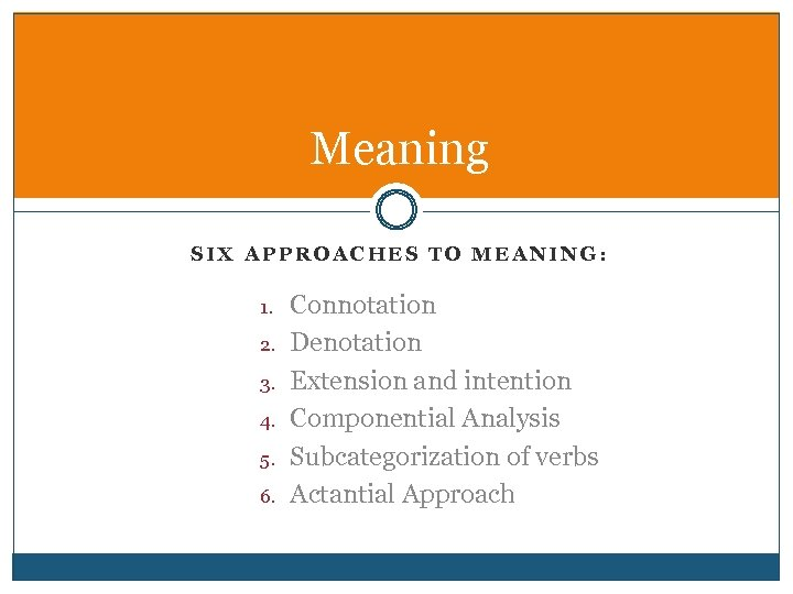 Meaning SIX APPROACHES TO MEANING: 1. 2. 3. 4. 5. 6. Connotation Denotation Extension