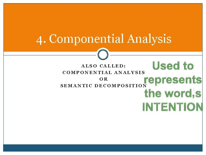 4. Componential Analysis Used to represents the word's INTENTION ALSO CALLED: COMPONENTIAL ANALYSIS OR
