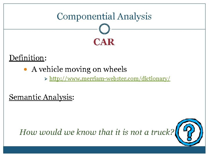 Componential Analysis CAR Definition: A vehicle moving on wheels Ø http: //www. merriam-webster. com/dictionary/