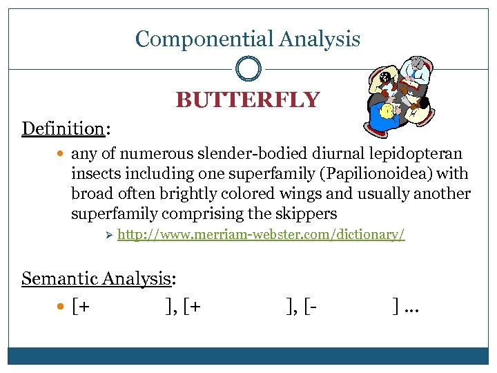 Componential Analysis BUTTERFLY Definition: any of numerous slender-bodied diurnal lepidopteran insects including one superfamily
