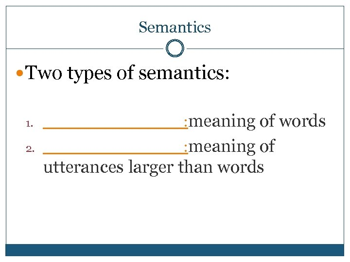 Semantics Two types of semantics: 1. _______: meaning of words 2. _______: meaning of
