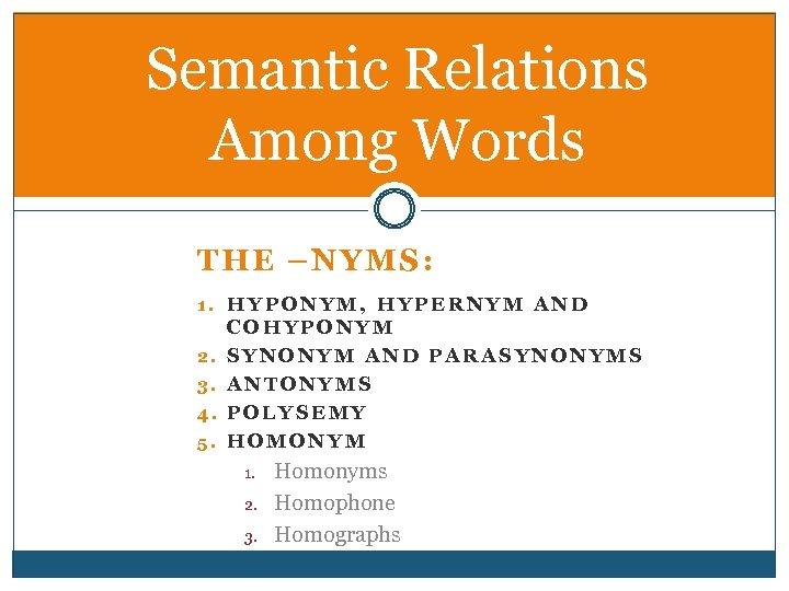 Semantic Relations Among Words THE –NYMS: 1. HYPONYM, HYPERNYM AND 2. 3. 4. 5.