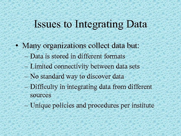 Issues to Integrating Data • Many organizations collect data but: – Data is stored