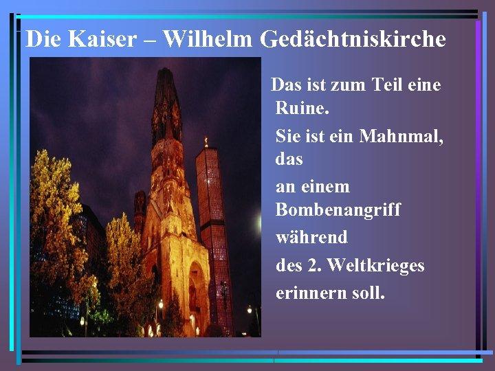 Die Kaiser – Wilhelm Gedächtniskirche Das ist zum Teil eine Ruine. Sie ist ein