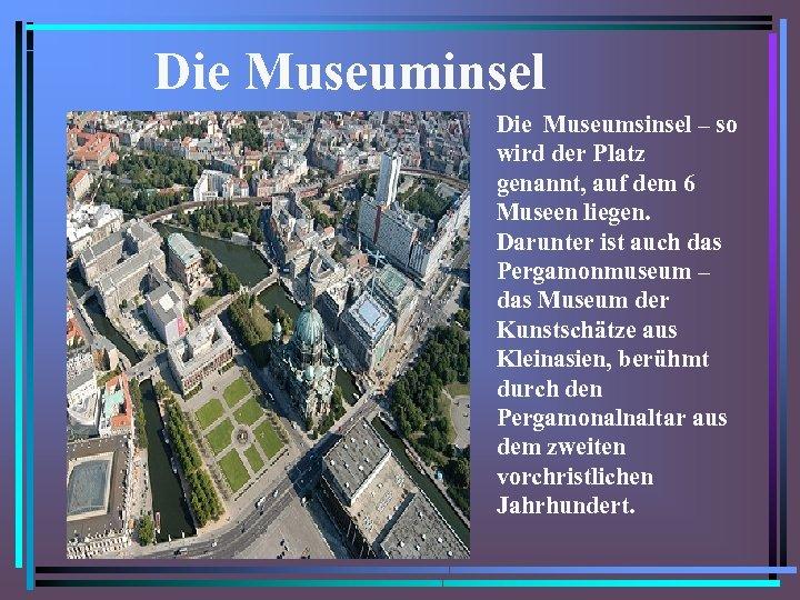 Die Museuminsel Die Museumsinsel – so wird der Platz genannt, auf dem 6 Museen