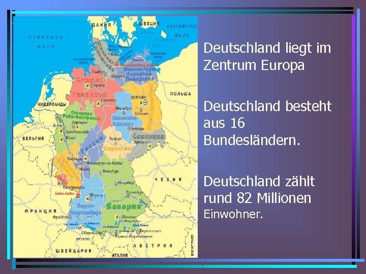 • Deutschland liegt im Zentrum Europa • Deutschland besteht aus 16 Bundesländern. •