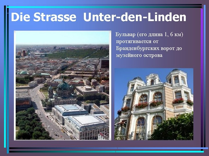Die Strasse Unter-den-Linden Бульвар (его длина 1, 6 км) протягивается от Бранденбургских ворот до
