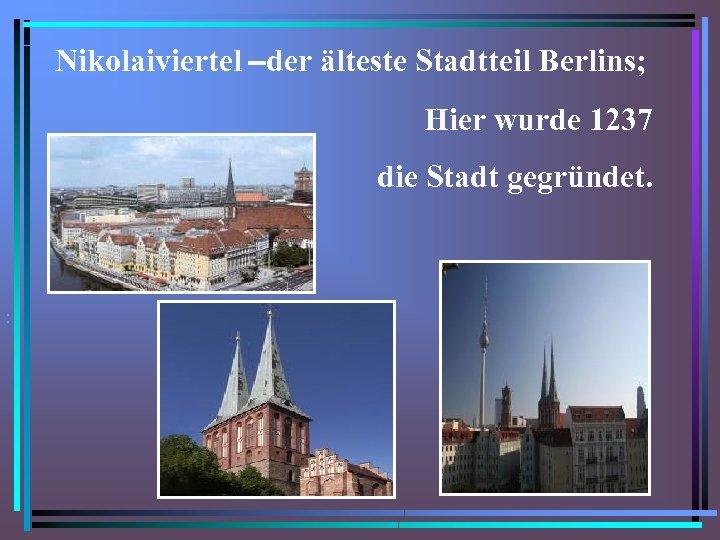 Nikolaiviertel –der älteste Stadtteil Berlins; Hier wurde 1237 die Stadt gegründet. . • •