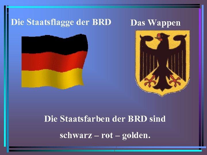 Die Staatsflagge der BRD Das Wappen Die Staatsfarben der BRD sind schwarz – rot