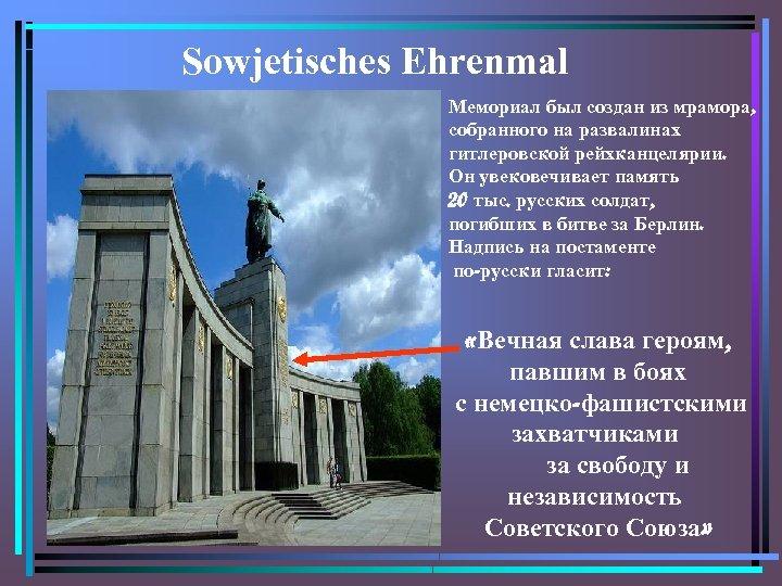 Sowjetisches Ehrenmal Мемориал был создан из мрамора, собранного на развалинах гитлеровской рейхканцелярии. Он увековечивает