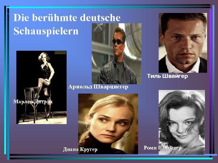 Die berühmte deutsche Schauspielern Тиль Швайгер Арнольд Шварцнегер Марлен Дитрих Диана Кругер Роми Шнайдер