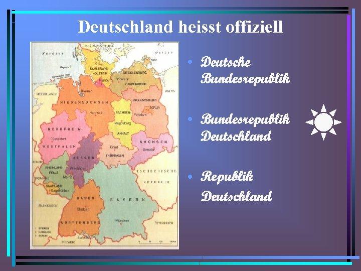 Deutschland heisst offiziell • Deutsche Bundesrepublik • Bundesrepublik Deutschland • Republik Deutschland