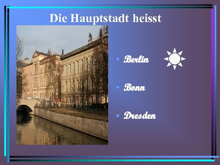 Die Hauptstadt heisst • Berlin • Bonn • Dresden