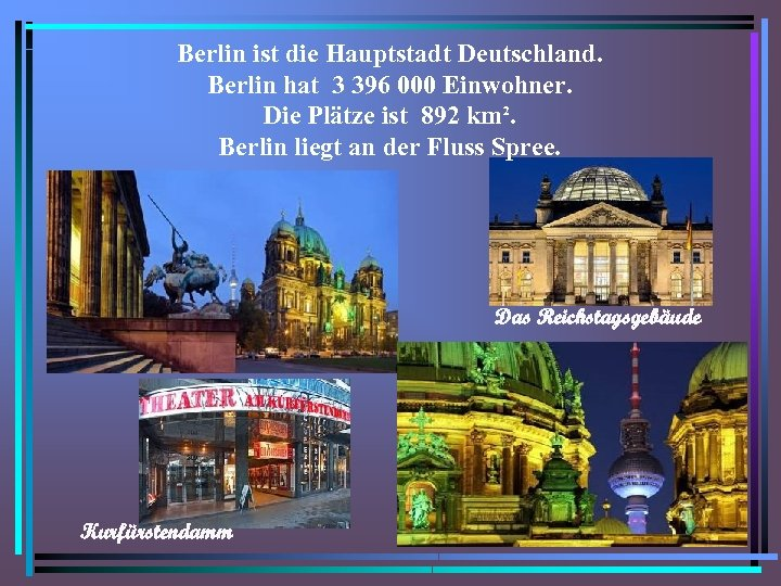 Berlin ist die Hauptstadt Deutschland. Berlin hat 3 396 000 Einwohner. Die Plätze ist
