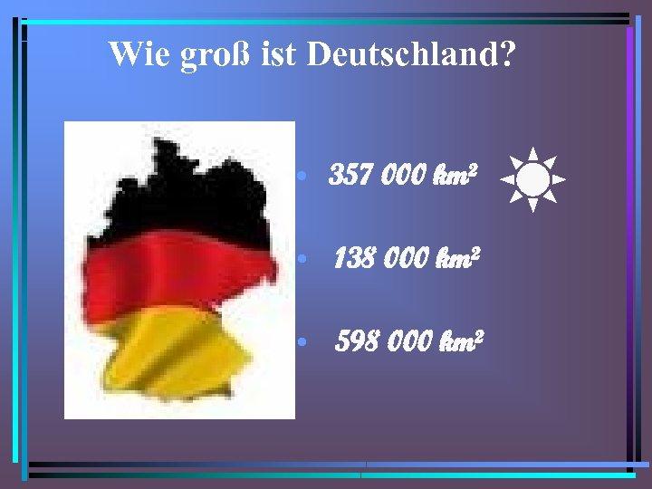 Wie groß ist Deutschland? • 357 000 km² • 138 000 km² • 598
