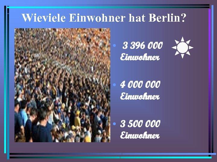 Wieviele Einwohner hat Berlin? • 3 396 000 Einwohner • 4 000 Einwohner •