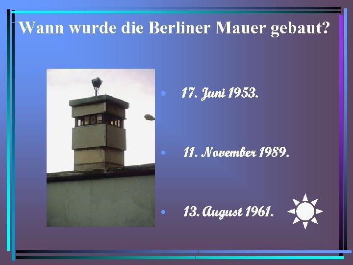 Wann wurde die Berliner Mauer gebaut? • 17. Juni 1953. • 11. November 1989.