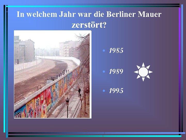 In welchem Jahr war die Berliner Mauer zerstört? • 1985 • 1989 • 1995