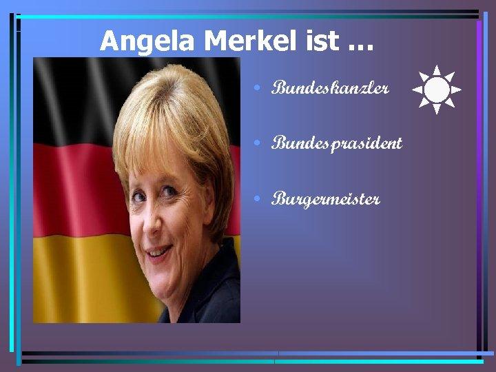 Angela Merkel ist … • Bundeskanzler • Bundesprasident • Burgermeister
