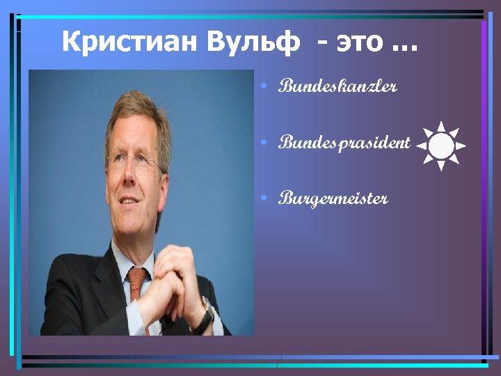 Кристиан Вульф - это … • Bundeskanzler • Bundesprasident • Burgermeister