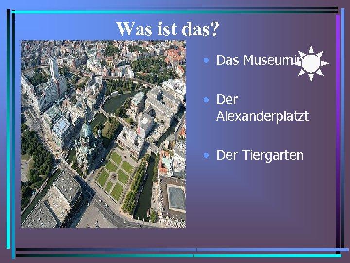 Was ist das? • Das Museuminsel • Der Alexanderplatzt • Der Tiergarten
