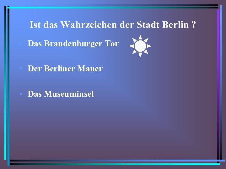 Ist das Wahrzeichen der Stadt Berlin ? • Das Brandenburger Tor • Der Berliner