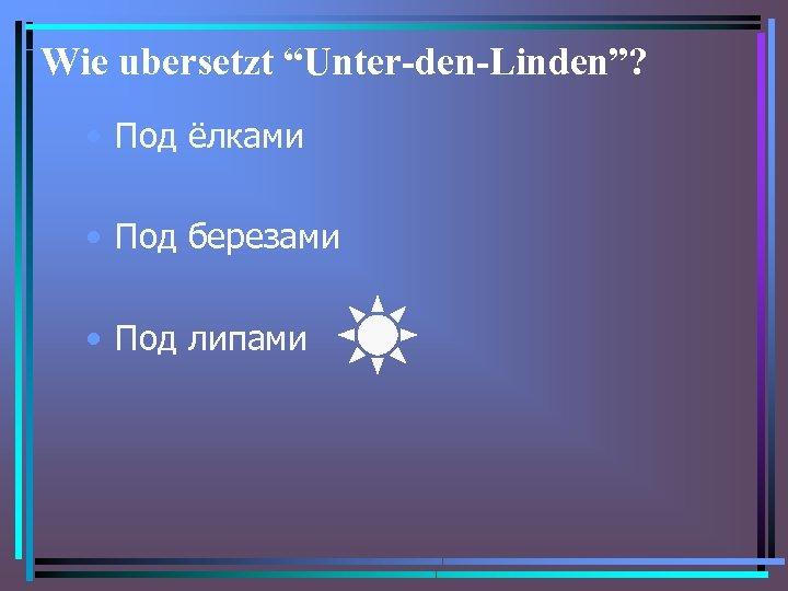 "Wie ubersetzt ""Unter-den-Linden""? • Под ёлками • Под березами • Под липами"