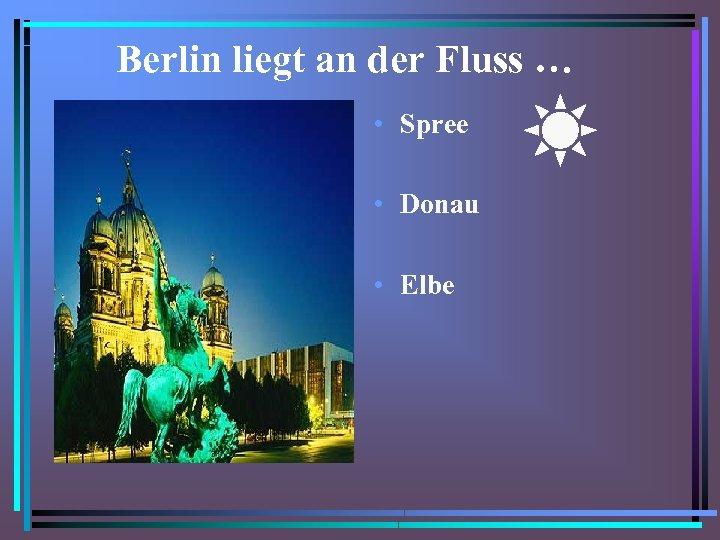 Berlin liegt an der Fluss … • Spree • Donau • Elbe