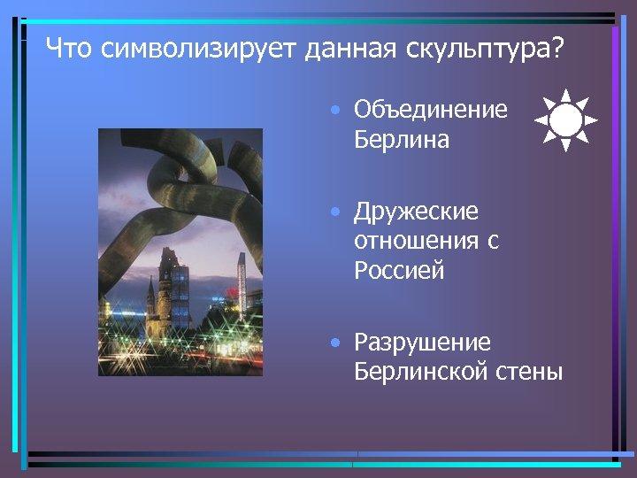 Что символизирует данная скульптура? • Объединение Берлина • Дружеские отношения с Россией • Разрушение