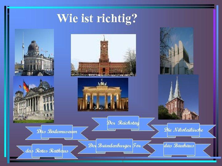 Wie ist richtig? Der Reichstag Die Nikolaikirche Das Bodemuseum das Rotes Rathaus Der Brandenburger