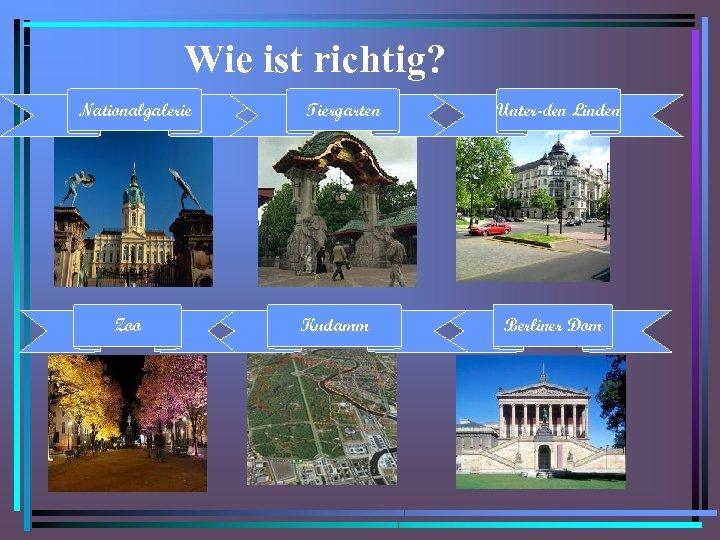 Wie ist richtig? Nationalgalerie Zoo Tiergarten Kudamm Unter-den Linden Berliner Dom
