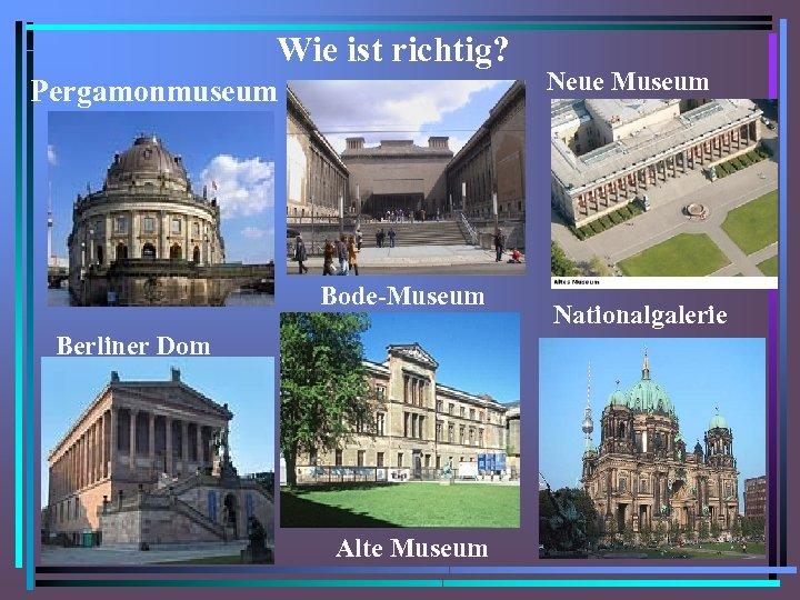 Wie ist richtig? Pergamonmuseum Bode-Museum Berliner Dom Alte Museum Neue Museum Nationalgalerie