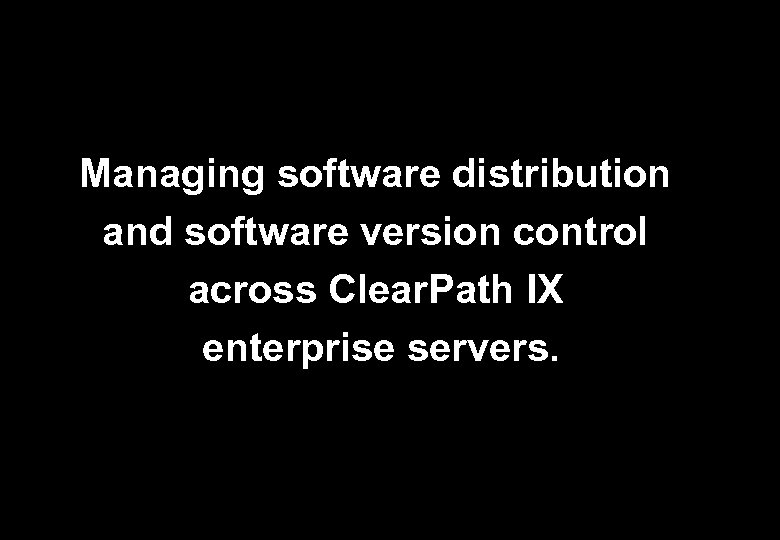 Managing software distribution and software version control across Clear. Path IX enterprise servers.